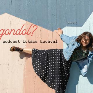 Heti kultkedvenc: Mit gondol? podcast Lukács Lucával